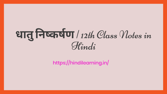 तत्त्वों के निष्कर्षण के सिद्धान्त एवं प्रक्रम | 12th Class Notes in Hindi