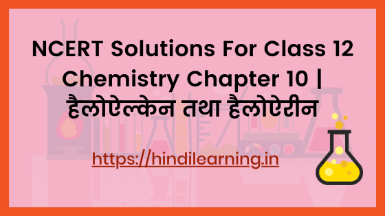 NCERT Solutions For Class 12 Chemistry Chapter 10 _ हैलोऐल्केन तथा हैलोऐरीन