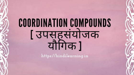 Coordination Compounds [ उपसहसंयोजक यौगिक ]
